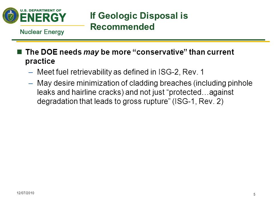 12/07/2010 5 If Geologic Disposal is Recommended The DOE needs may be more conservative than current practice –Meet fuel retrievability as defined in ISG-2, Rev.