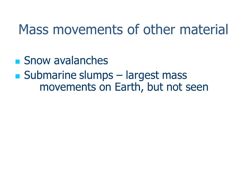 Mass movements of other material Snow avalanches Submarine slumps – largest mass movements on Earth, but not seen