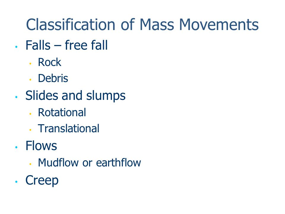 Classification of Mass Movements Falls – free fall Rock Debris Slides and slumps Rotational Translational Flows Mudflow or earthflow Creep