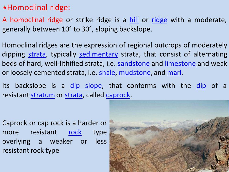 A homoclinal ridge or strike ridge is a hill or ridge with a moderate, generally between 10° to 30°, sloping backslope.hillridge ⋆ Homoclinal ridge: H