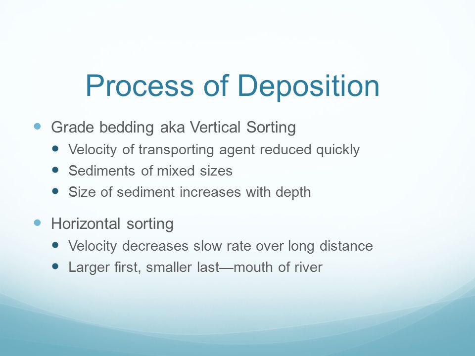 Process of Deposition When sediments are released after being transported Usually when velocity decreases Factors affecting deposition: Particle size—
