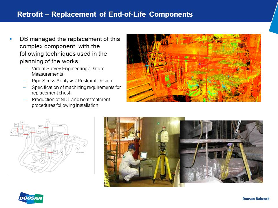 Retrofit – Replacement of End-of-Life Components  DB managed the replacement of this complex component, with the following techniques used in the planning of the works: –Virtual Survey Engineering / Datum Measurements –Pipe Stress Analysis / Restraint Design –Specification of machining requirements for replacement chest –Production of NDT and heat treatment procedures following installation