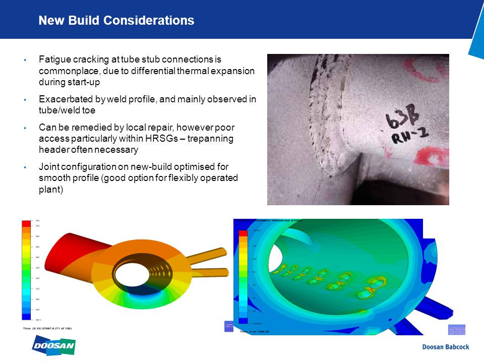 New Build Considerations Fatigue cracking at tube stub connections is commonplace, due to differential thermal expansion during start-up Exacerbated by weld profile, and mainly observed in tube/weld toe Can be remedied by local repair, however poor access particularly within HRSGs – trepanning header often necessary Joint configuration on new-build optimised for smooth profile (good option for flexibly operated plant)
