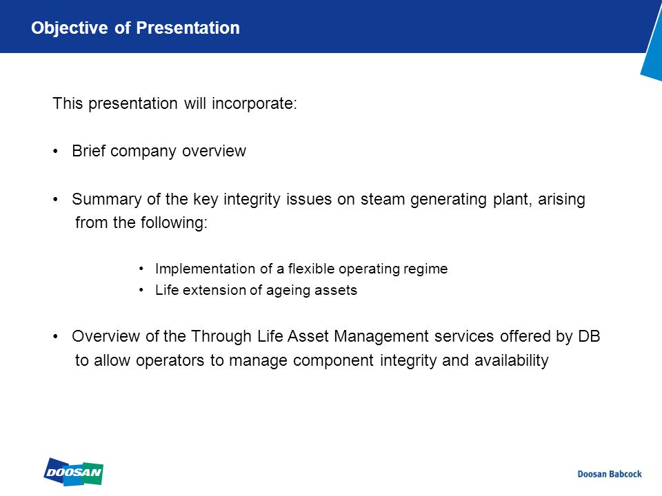 This presentation will incorporate: Brief company overview Summary of the key integrity issues on steam generating plant, arising from the following: Implementation of a flexible operating regime Life extension of ageing assets Overview of the Through Life Asset Management services offered by DB to allow operators to manage component integrity and availability Objective of Presentation