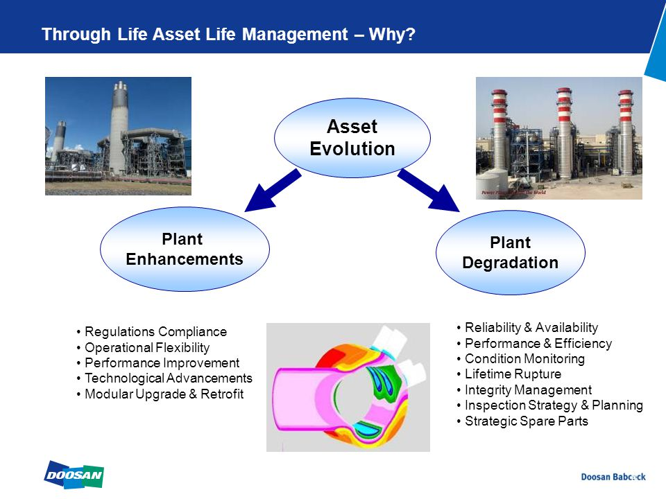 4 Asset Evolution Reliability & Availability Performance & Efficiency Condition Monitoring Lifetime Rupture Integrity Management Inspection Strategy & Planning Strategic Spare Parts Regulations Compliance Operational Flexibility Performance Improvement Technological Advancements Modular Upgrade & Retrofit Plant Degradation Plant Enhancements Through Life Asset Life Management – Why