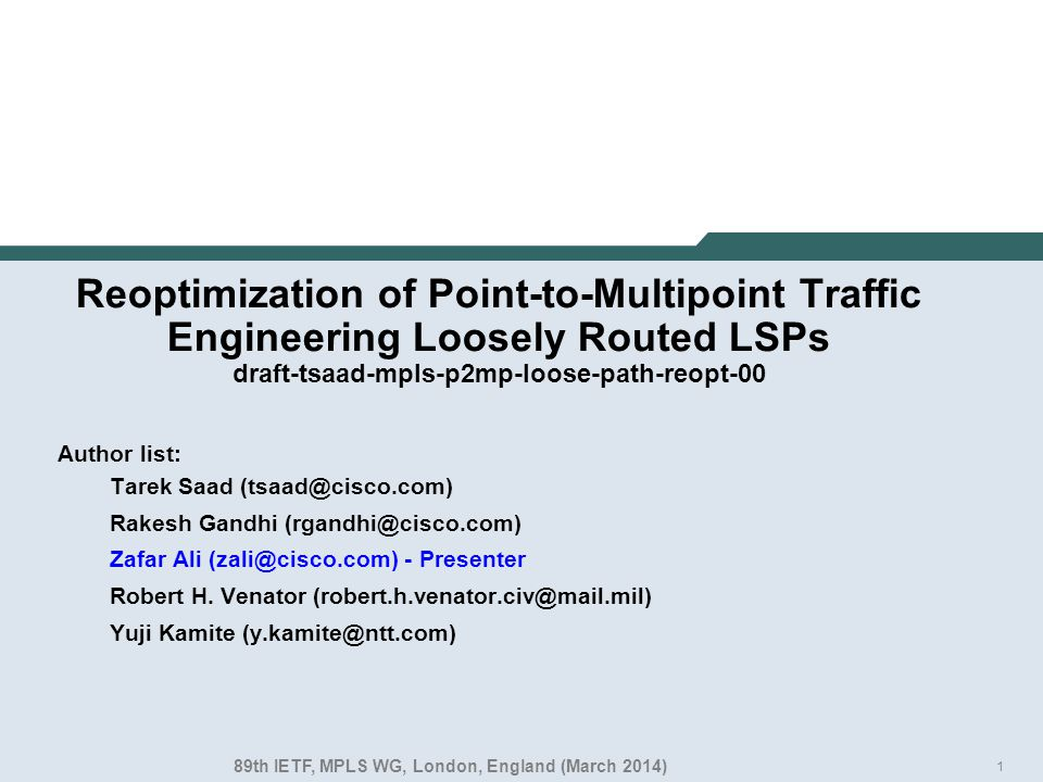 1 Reoptimization of Point-to-Multipoint Traffic Engineering Loosely Routed LSPs draft-tsaad-mpls-p2mp-loose-path-reopt-00 Author list: Tarek Saad (tsaad@cisco.com) Rakesh Gandhi (rgandhi@cisco.com) Zafar Ali (zali@cisco.com) - Presenter Robert H.