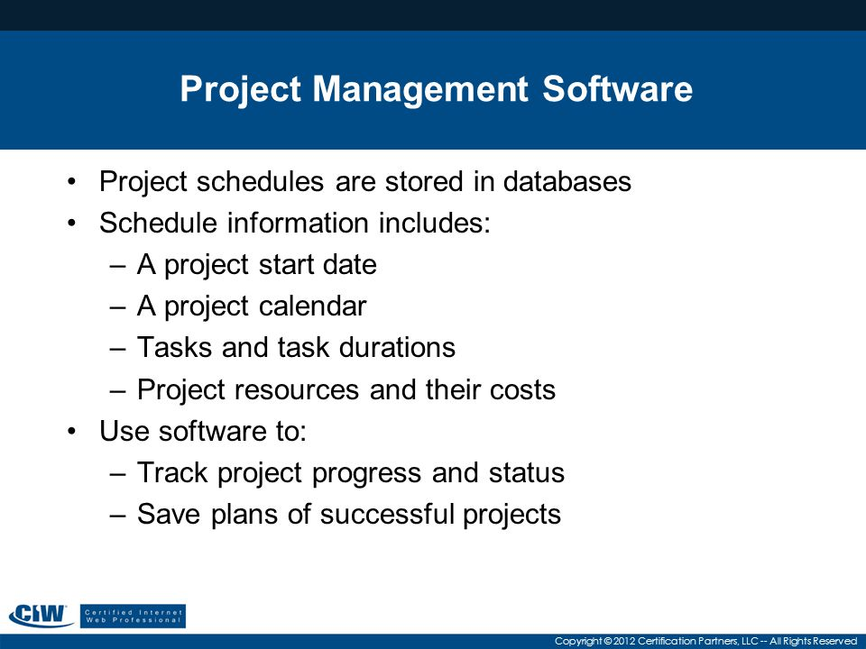 Copyright © 2012 Certification Partners, LLC -- All Rights Reserved Project Management Software Project schedules are stored in databases Schedule inf