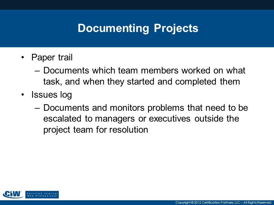 Copyright © 2012 Certification Partners, LLC -- All Rights Reserved Documenting Projects Paper trail –Documents which team members worked on what task