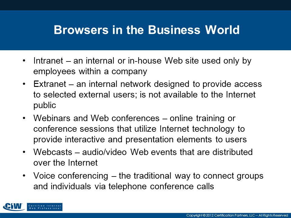 Copyright © 2012 Certification Partners, LLC -- All Rights Reserved Browsers in the Business World Intranet – an internal or in-house Web site used on