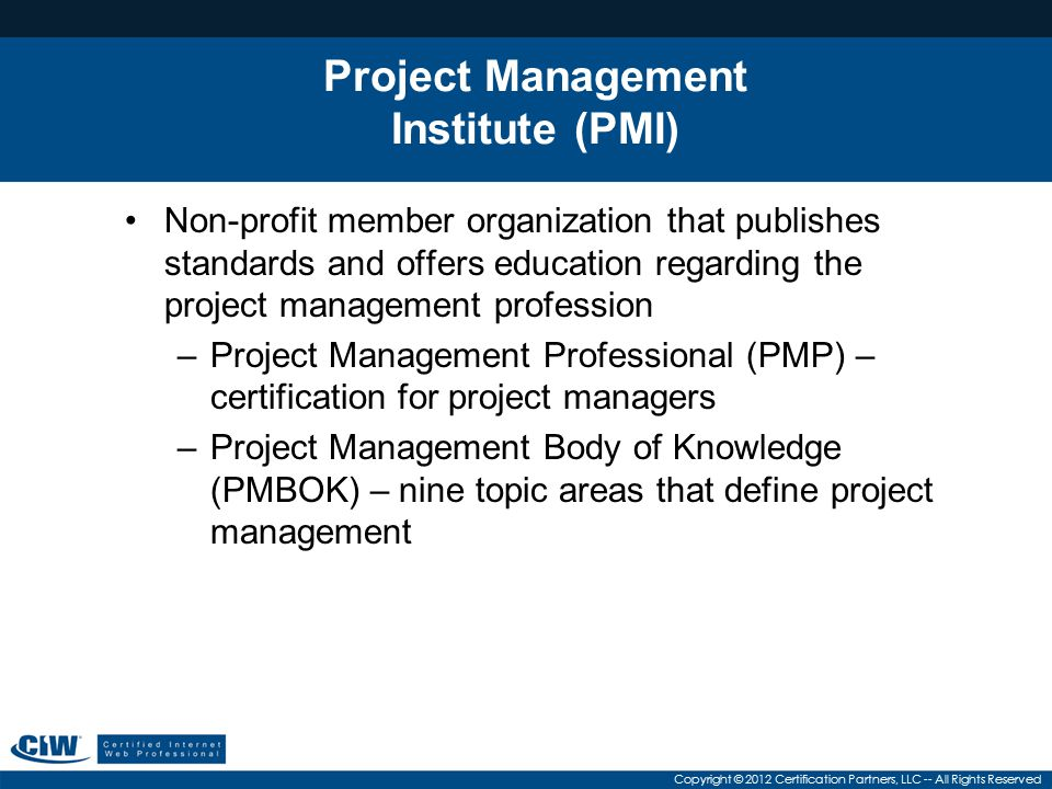 Copyright © 2012 Certification Partners, LLC -- All Rights Reserved Project Management Institute (PMI) Non-profit member organization that publishes standards and offers education regarding the project management profession –Project Management Professional (PMP) – certification for project managers –Project Management Body of Knowledge (PMBOK) – nine topic areas that define project management