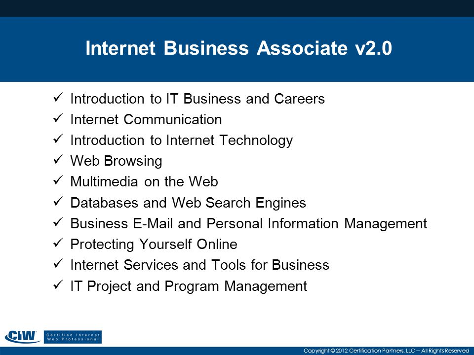 Copyright © 2012 Certification Partners, LLC -- All Rights Reserved Internet Business Associate v2.0 Introduction to IT Business and Careers Internet Communication Introduction to Internet Technology Web Browsing Multimedia on the Web Databases and Web Search Engines Business E-Mail and Personal Information Management Protecting Yourself Online Internet Services and Tools for Business IT Project and Program Management