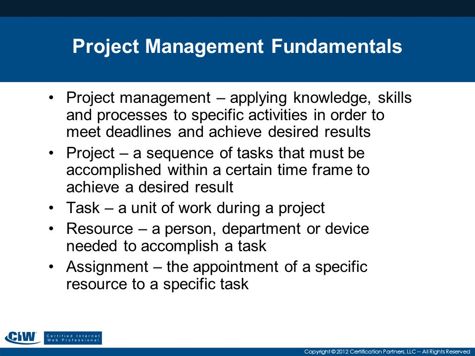 Copyright © 2012 Certification Partners, LLC -- All Rights Reserved Project Management Fundamentals Project management – applying knowledge, skills an