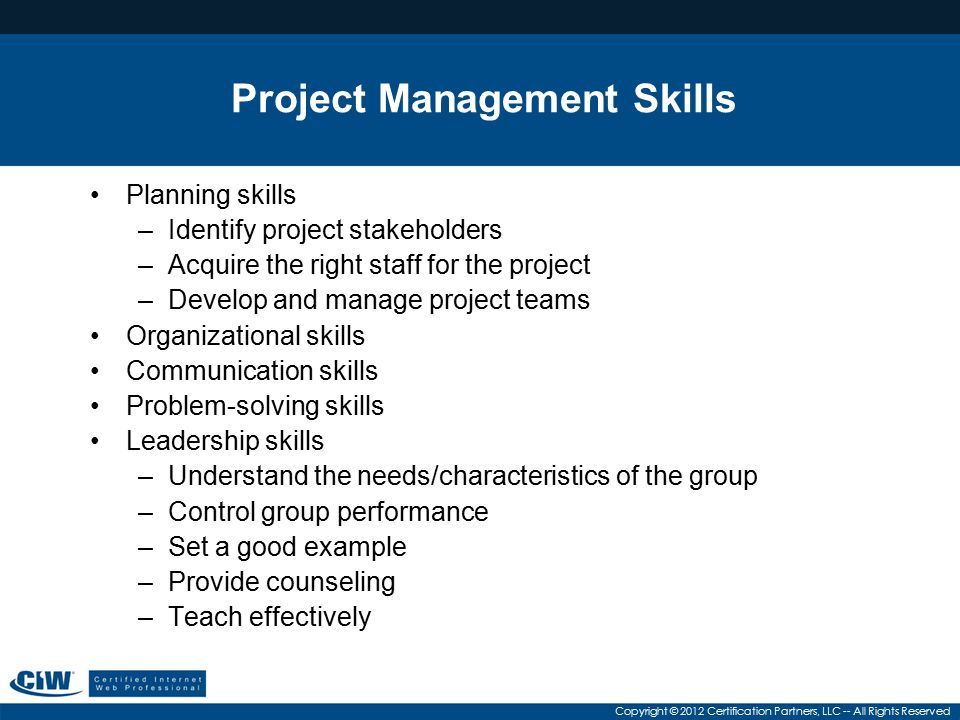 Copyright © 2012 Certification Partners, LLC -- All Rights Reserved Project Management Skills Planning skills –Identify project stakeholders –Acquire