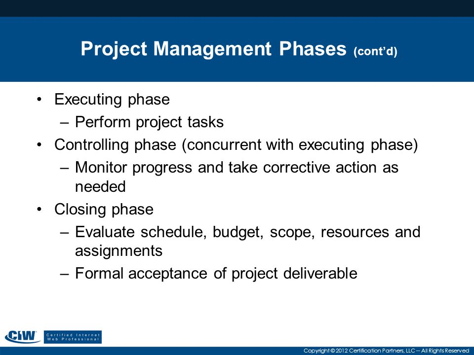 Copyright © 2012 Certification Partners, LLC -- All Rights Reserved Project Management Phases (cont'd) Executing phase –Perform project tasks Controlling phase (concurrent with executing phase) –Monitor progress and take corrective action as needed Closing phase –Evaluate schedule, budget, scope, resources and assignments –Formal acceptance of project deliverable