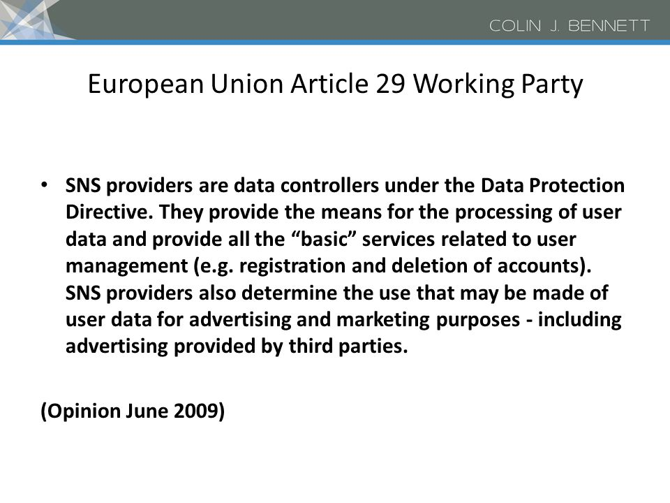 Articles 25 and 26 of the EU Data Protection Directive (1995) 95/46/EC Personal data should not be transferred outside EU unless an adequate level of protection which requires: – Basic content principles: Purpose limitation; data quality and proportionality; transparency; security; rights of access, rectification and opposition; restrictions on onward transfers – Procedural/enforcement principles: good level of compliance with the rules; support and help provided to individual data subjects; appropriate redress provided to the injured party Administered by Article 29 Working Party of Supervisory authorities