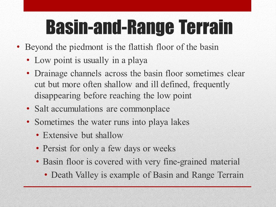 Beyond the piedmont is the flattish floor of the basin Low point is usually in a playa Drainage channels across the basin floor sometimes clear cut bu