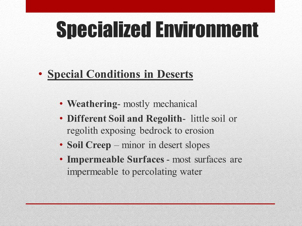 Specialized Environment Special Conditions in Deserts Weathering- mostly mechanical Different Soil and Regolith- little soil or regolith exposing bedr