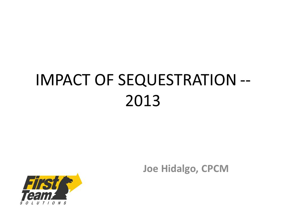 IMPACT OF SEQUESTRATION -- 2013 Joe Hidalgo, CPCM