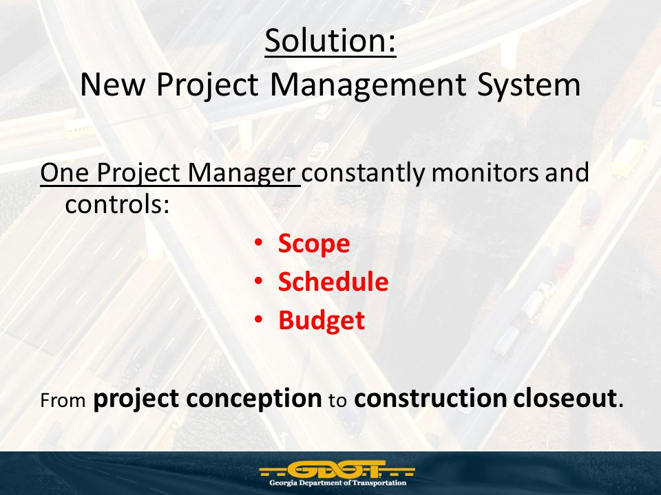 Solution: New Project Management System One Project Manager constantly monitors and controls: Scope Schedule Budget From project conception to construction closeout.