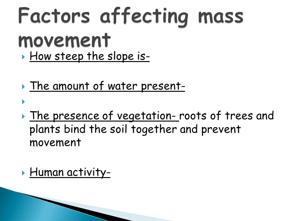  How steep the slope is-  The amount of water present-   The presence of vegetation- roots of trees and plants bind the soil together and prevent movement  Human activity-