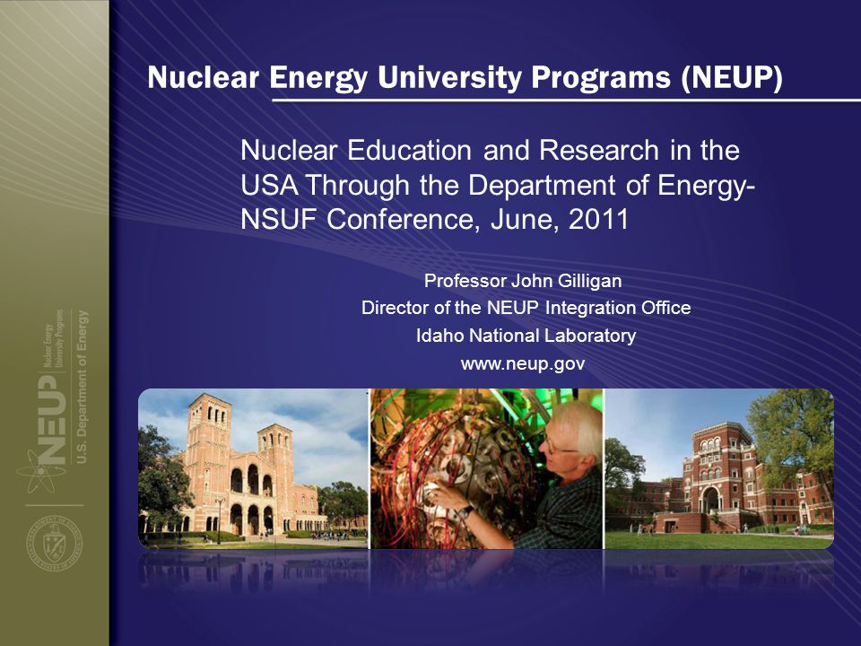 Nuclear Energy University Programs (NEUP) Nuclear Education and Research in the USA Through the Department of Energy- NSUF Conference, June, 2011 Professor John Gilligan Director of the NEUP Integration Office Idaho National Laboratory www.neup.gov
