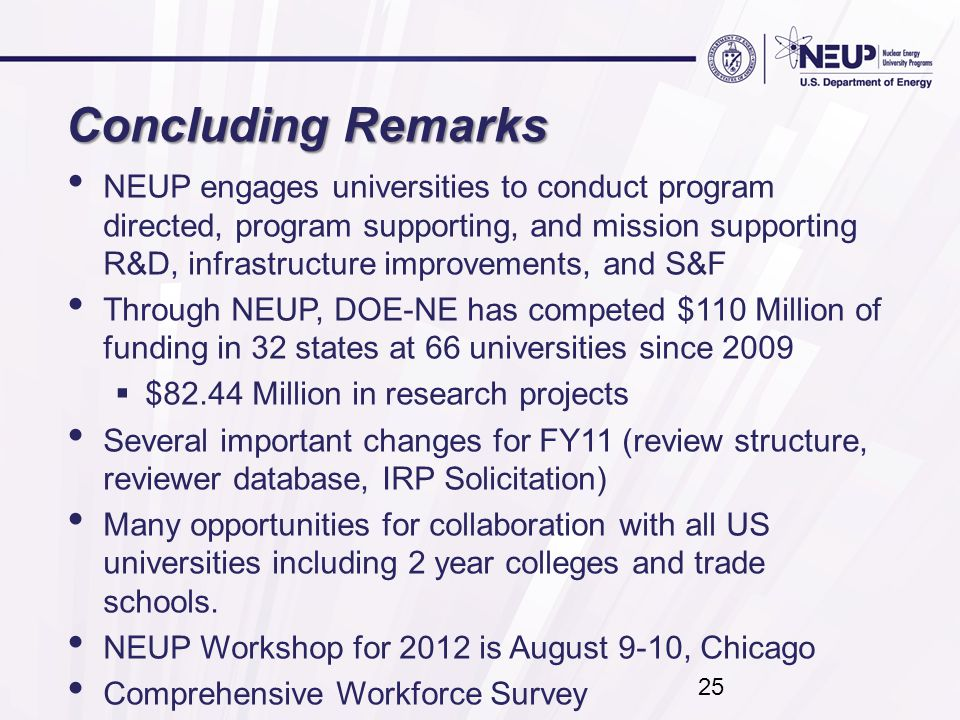 Concluding Remarks NEUP engages universities to conduct program directed, program supporting, and mission supporting R&D, infrastructure improvements, and S&F Through NEUP, DOE-NE has competed $110 Million of funding in 32 states at 66 universities since 2009  $82.44 Million in research projects Several important changes for FY11 (review structure, reviewer database, IRP Solicitation) Many opportunities for collaboration with all US universities including 2 year colleges and trade schools.