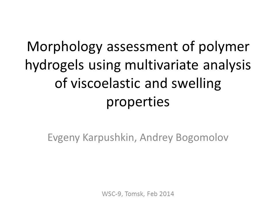 Morphology assessment of polymer hydrogels using multivariate analysis of viscoelastic and swelling properties Evgeny Karpushkin, Andrey Bogomolov WSC