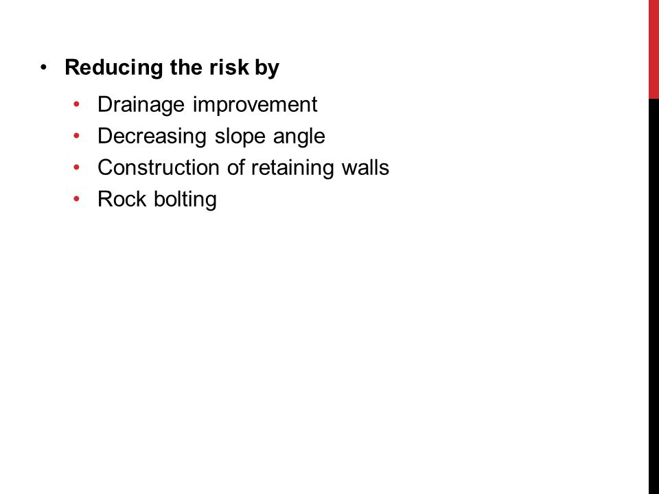 Reducing the risk by Drainage improvement Decreasing slope angle Construction of retaining walls Rock bolting