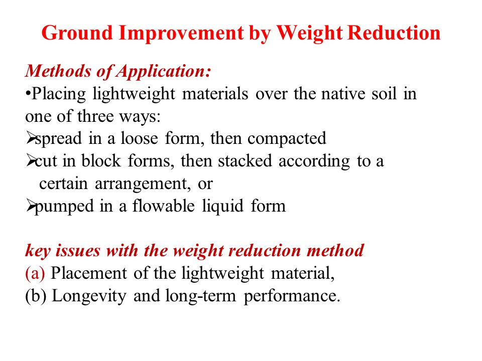Ground Improvement by Weight Reduction Methods of Application: Placing lightweight materials over the native soil in one of three ways:  spread in a loose form, then compacted  cut in block forms, then stacked according to a certain arrangement, or  pumped in a flowable liquid form key issues with the weight reduction method (a) Placement of the lightweight material, (b) Longevity and long-term performance.