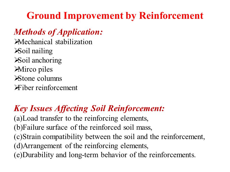Ground Improvement by Reinforcement Methods of Application:  Mechanical stabilization  Soil nailing  Soil anchoring  Mirco piles  Stone columns  Fiber reinforcement Key Issues Affecting Soil Reinforcement: (a)Load transfer to the reinforcing elements, (b)Failure surface of the reinforced soil mass, (c)Strain compatibility between the soil and the reinforcement, (d)Arrangement of the reinforcing elements, (e)Durability and long-term behavior of the reinforcements.