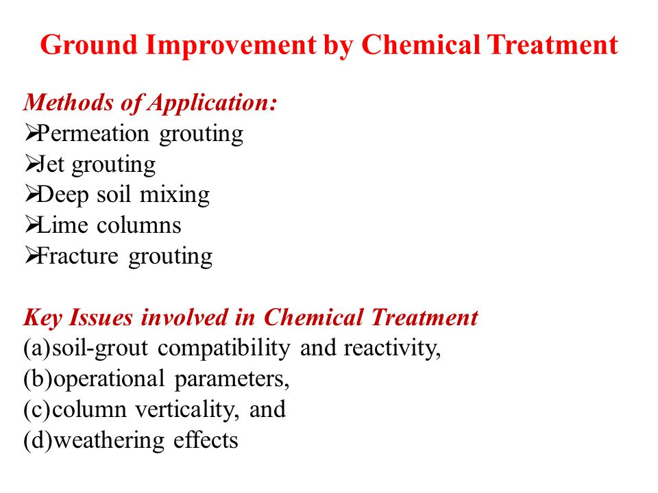 Ground Improvement by Chemical Treatment Methods of Application:  Permeation grouting  Jet grouting  Deep soil mixing  Lime columns  Fracture grouting Key Issues involved in Chemical Treatment (a)soil-grout compatibility and reactivity, (b)operational parameters, (c)column verticality, and (d)weathering effects