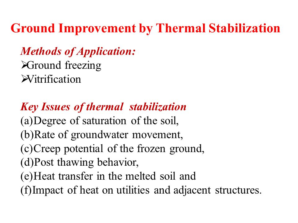 Ground Improvement by Thermal Stabilization Methods of Application:  Ground freezing  Vitrification Key Issues of thermal stabilization (a)Degree of saturation of the soil, (b)Rate of groundwater movement, (c)Creep potential of the frozen ground, (d)Post thawing behavior, (e)Heat transfer in the melted soil and (f)Impact of heat on utilities and adjacent structures.