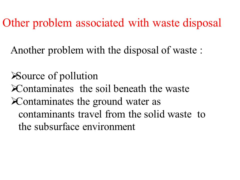 Other problem associated with waste disposal Another problem with the disposal of waste :  Source of pollution  Contaminates the soil beneath the waste  Contaminates the ground water as contaminants travel from the solid waste to the subsurface environment