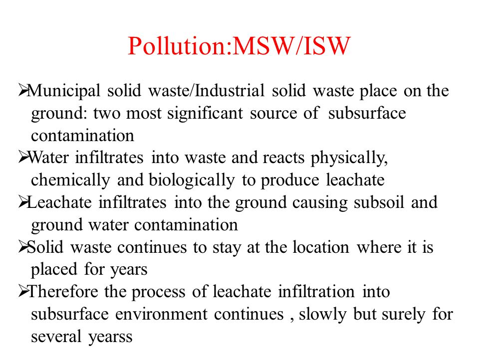 Pollution:MSW/ISW  Municipal solid waste/Industrial solid waste place on the ground: two most significant source of subsurface contamination  Water infiltrates into waste and reacts physically, chemically and biologically to produce leachate  Leachate infiltrates into the ground causing subsoil and ground water contamination  Solid waste continues to stay at the location where it is placed for years  Therefore the process of leachate infiltration into subsurface environment continues, slowly but surely for several yearss
