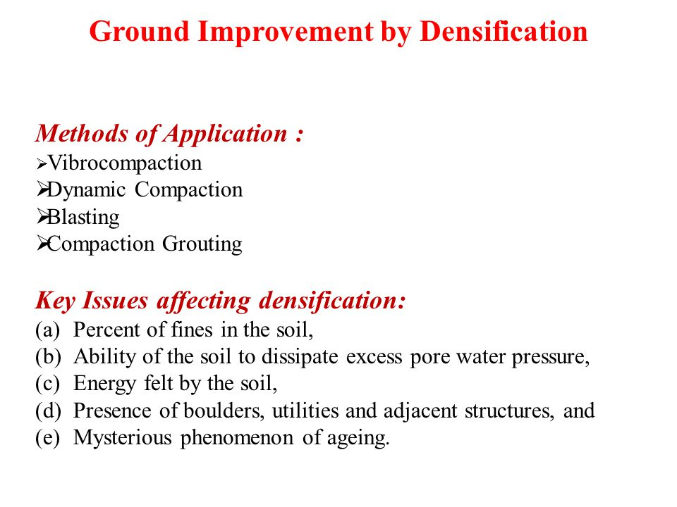 Ground Improvement by Densification Methods of Application :  Vibrocompaction  Dynamic Compaction  Blasting  Compaction Grouting Key Issues affecting densification: (a)Percent of fines in the soil, (b)Ability of the soil to dissipate excess pore water pressure, (c)Energy felt by the soil, (d)Presence of boulders, utilities and adjacent structures, and (e)Mysterious phenomenon of ageing.