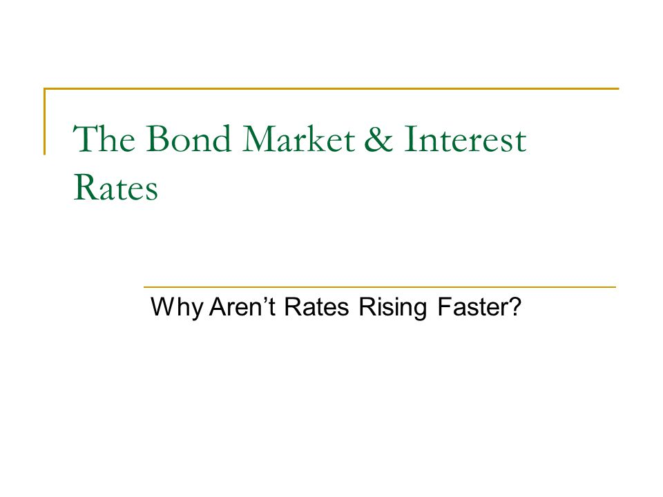 The Bond Market & Interest Rates Why Aren't Rates Rising Faster?