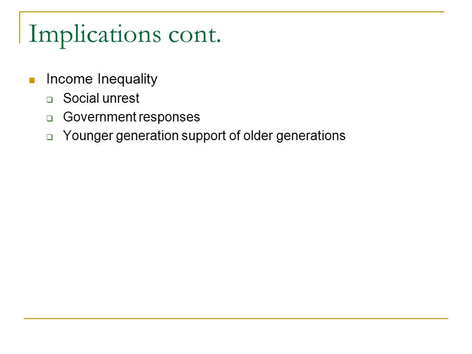 Implications cont. Income Inequality  Social unrest  Government responses  Younger generation support of older generations