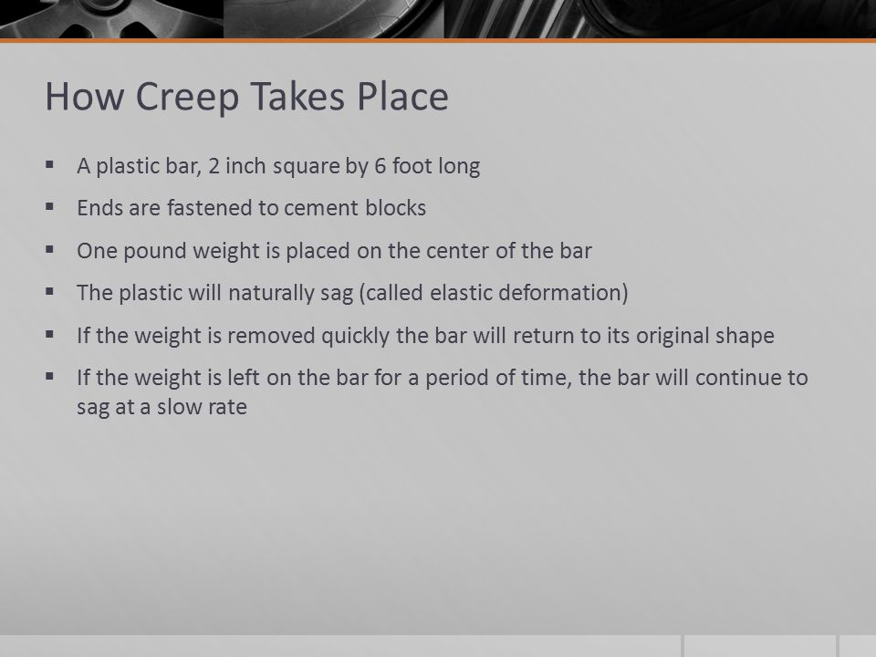 How Creep Takes Place  A plastic bar, 2 inch square by 6 foot long  Ends are fastened to cement blocks  One pound weight is placed on the center of