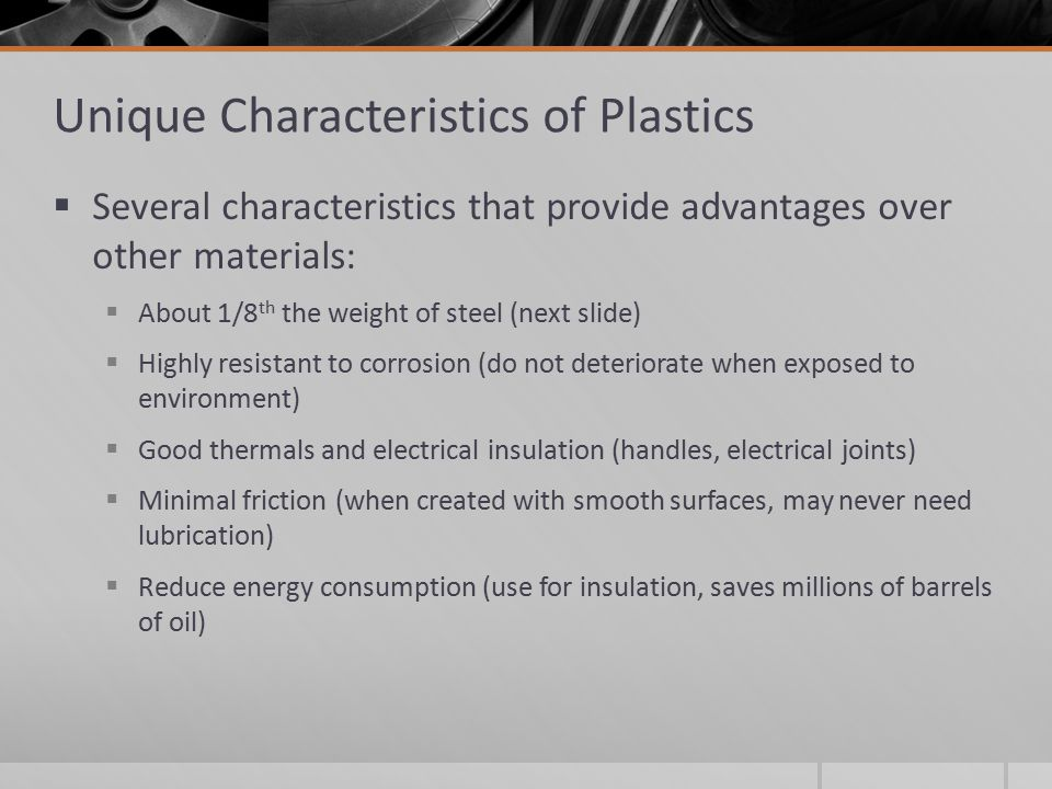 Unique Characteristics of Plastics  Several characteristics that provide advantages over other materials:  About 1/8 th the weight of steel (next sl