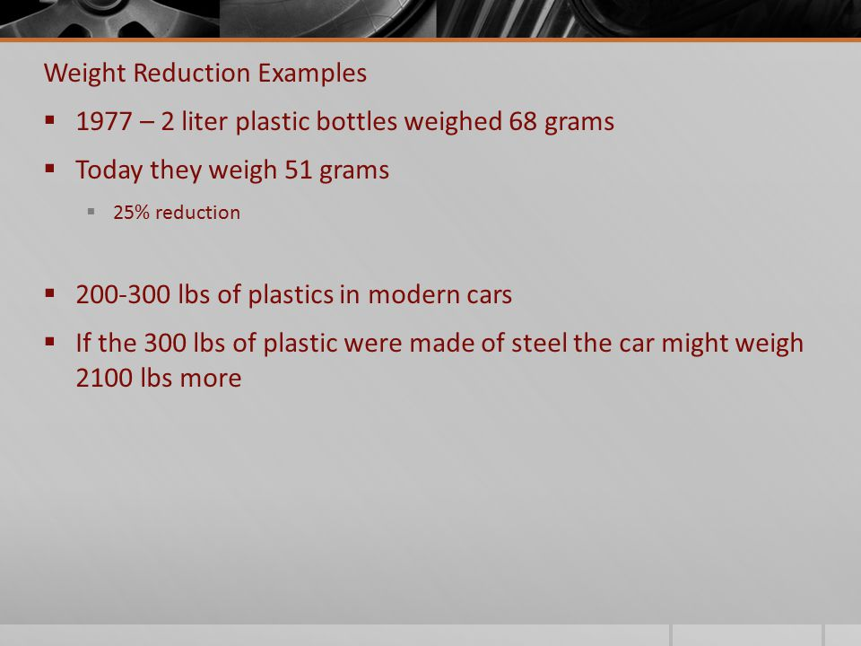 Weight Reduction Examples  1977 – 2 liter plastic bottles weighed 68 grams  Today they weigh 51 grams  25% reduction  200-300 lbs of plastics in m
