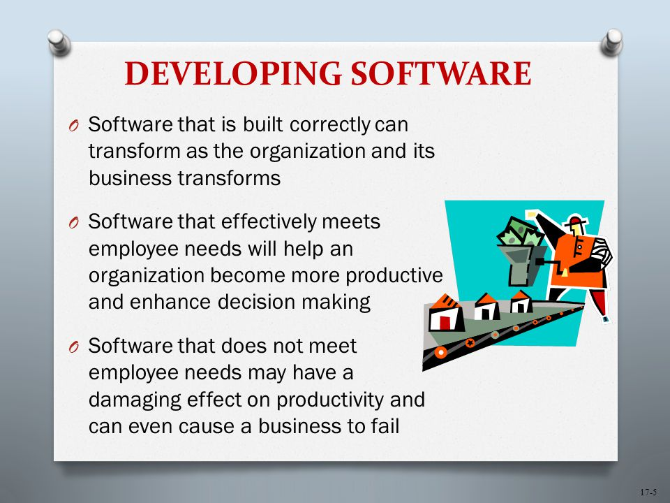 17-5 DEVELOPING SOFTWARE O Software that is built correctly can transform as the organization and its business transforms O Software that effectively meets employee needs will help an organization become more productive and enhance decision making O Software that does not meet employee needs may have a damaging effect on productivity and can even cause a business to fail