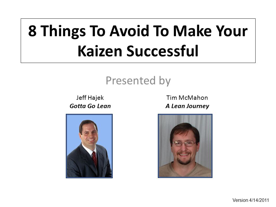 8 Things To Avoid To Make Your Kaizen Successful Presented by Jeff Hajek Gotta Go Lean Tim McMahon A Lean Journey Version 4/14/2011