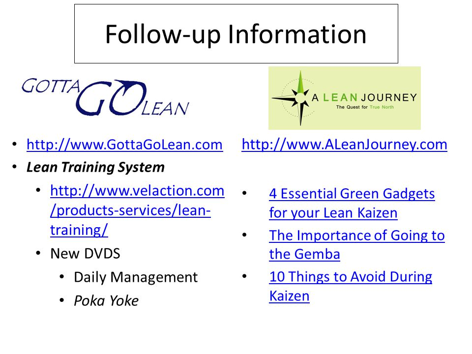 Follow-up Information http://www.ALeanJourney.com 4 Essential Green Gadgets for your Lean Kaizen 4 Essential Green Gadgets for your Lean Kaizen The Importance of Going to the Gemba The Importance of Going to the Gemba 10 Things to Avoid During Kaizen 10 Things to Avoid During Kaizen http://www.GottaGoLean.com Lean Training System http://www.velaction.com /products-services/lean- training/ http://www.velaction.com /products-services/lean- training/ New DVDS Daily Management Poka Yoke