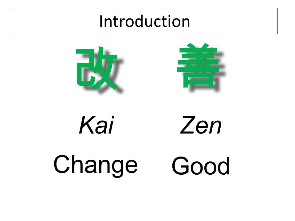 Introduction 改 改 善 善 KaiZen Change Good