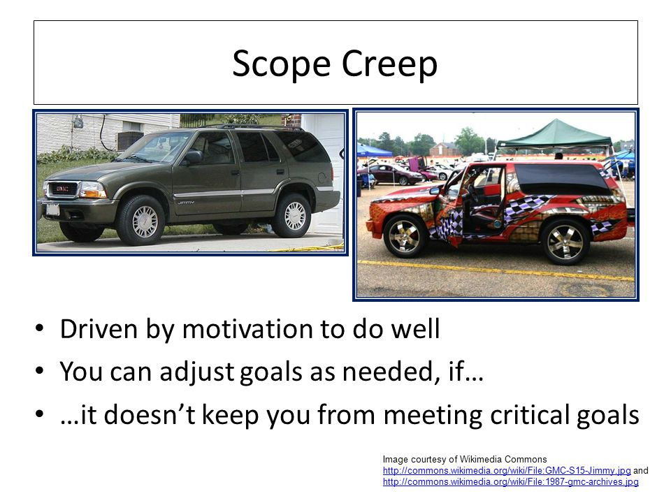 Scope Creep Driven by motivation to do well You can adjust goals as needed, if… …it doesn't keep you from meeting critical goals Image courtesy of Wikimedia Commons http://commons.wikimedia.org/wiki/File:GMC-S15-Jimmy.jpg and http://commons.wikimedia.org/wiki/File:1987-gmc-archives.jpg http://commons.wikimedia.org/wiki/File:GMC-S15-Jimmy.jpg http://commons.wikimedia.org/wiki/File:1987-gmc-archives.jpg