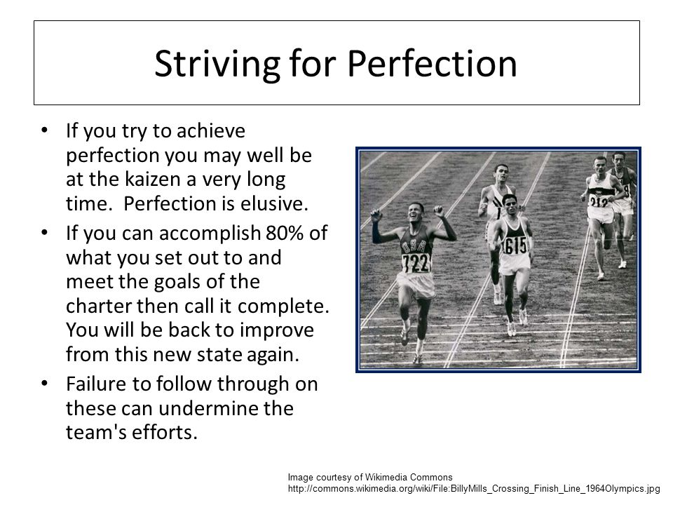 Striving for Perfection If you try to achieve perfection you may well be at the kaizen a very long time.