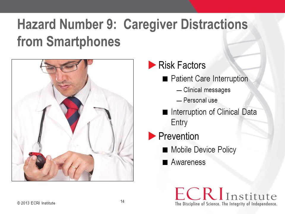 © 2013 ECRI Institute Hazard Number 9: Caregiver Distractions from Smartphones  Risk Factors Patient Care Interruption ― Clinical messages ― Personal use Interruption of Clinical Data Entry  Prevention Mobile Device Policy Awareness 14