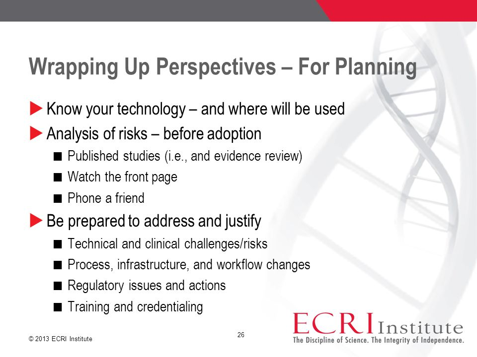 © 2013 ECRI Institute Wrapping Up Perspectives – For Planning  Know your technology – and where will be used  Analysis of risks – before adoption Published studies (i.e., and evidence review) Watch the front page Phone a friend  Be prepared to address and justify Technical and clinical challenges/risks Process, infrastructure, and workflow changes Regulatory issues and actions Training and credentialing 26