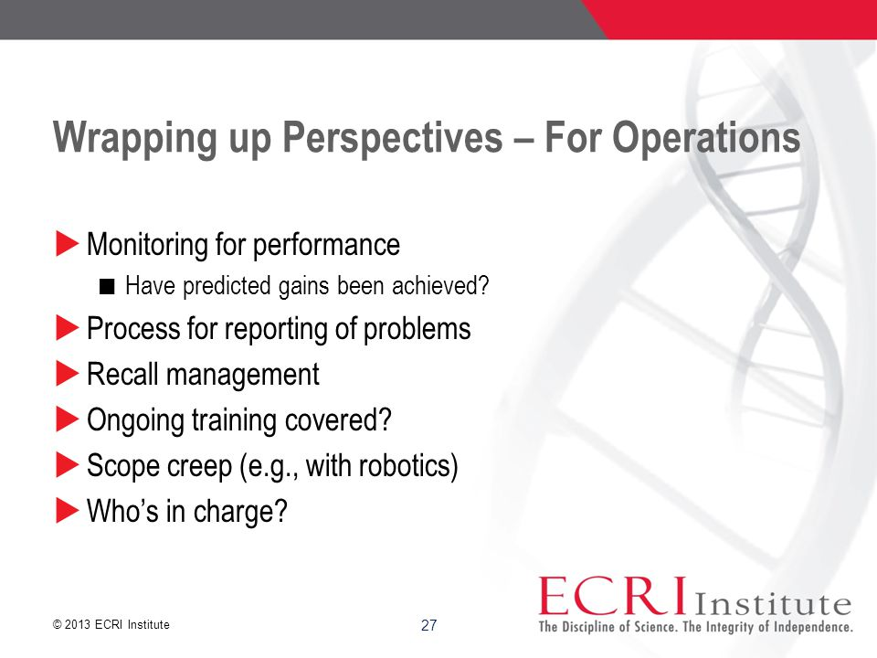 © 2013 ECRI Institute 27 Wrapping up Perspectives – For Operations  Monitoring for performance Have predicted gains been achieved.