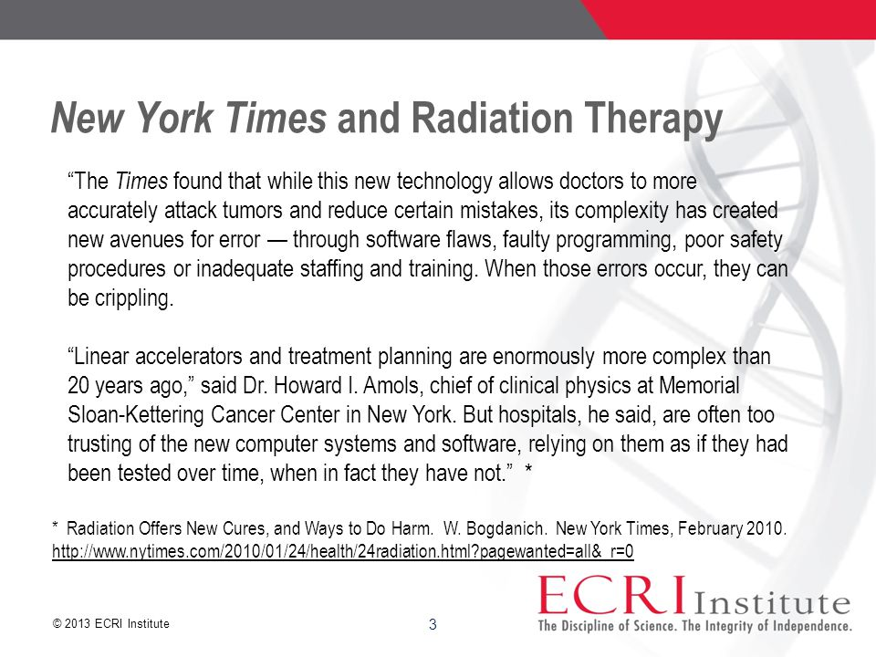 © 2013 ECRI Institute New York Times and Radiation Therapy The Times found that while this new technology allows doctors to more accurately attack tumors and reduce certain mistakes, its complexity has created new avenues for error — through software flaws, faulty programming, poor safety procedures or inadequate staffing and training.
